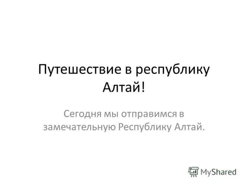 Путешествие в республику Алтай! Сегодня мы отправимся в замечательную Республику Алтай.