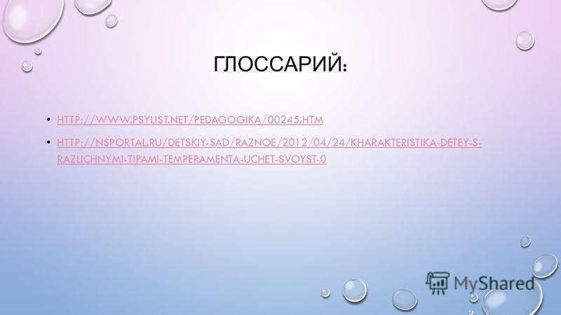 ГЛОССАРИЙ : HTTP://WWW.PSYLIST.NET/PEDAGOGIKA/00245. HTM HTTP://NSPORTAL.RU/DETSKIY-SAD/RAZNOE/2012/04/24/KHARAKTERISTIKA-DETEY-S- RAZLICHNYMI-TIPAMI-TEMPERAMENTA-UCHET-SVOYST-0 HTTP://NSPORTAL.RU/DETSKIY-SAD/RAZNOE/2012/04/24/KHARAKTERISTIKA-DETEY-S