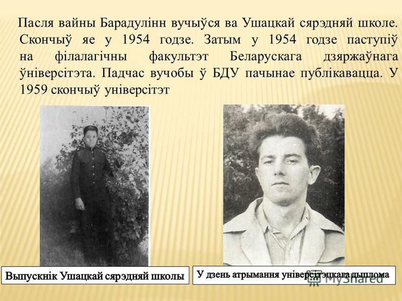 Пасля войны Барадулінн вучыўся ва Ушацкай сярэдняй школе. Скончыў яе у 1954 годзе. Затым у 1954 годзе паступіў на філалагічны факультет Беларускага дзяржаўнага ўніверсітэта. Падчас в учебы ў БДУ пачынае публікавацца. У 1959 скончыў універсітэт