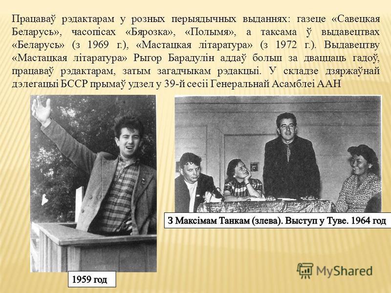 Працаваў рэдактарам у розных перыятычных выданных: газете «Савецкая Беларусь», часопісах «Бярозка», «Полымя», а так сама ў выдавецтвах «Беларусь» (з 1969 г.), «Мастацкая літаратура» (з 1972 г.). Выдавецтву «Мастацкая літаратура» Рыгор Барадулін аддаў