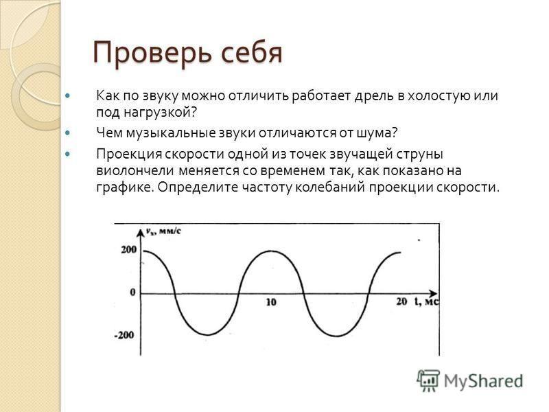 Проверь себя Как по звуку можно отличить работает дрель в холостую или под нагрузкой ? Чем музыкальные звуки отличаются от шума ? Проекция скорости одной из точек звучащей струны виолончели меняется со временем так, как показано на графике. Определит