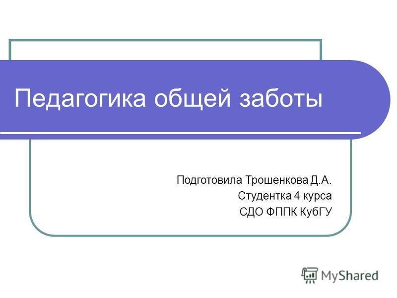 Педагогика общей заботы Подготовила Трошенкова Д.А. Студентка 4 курса СДО ФППК КубГУ