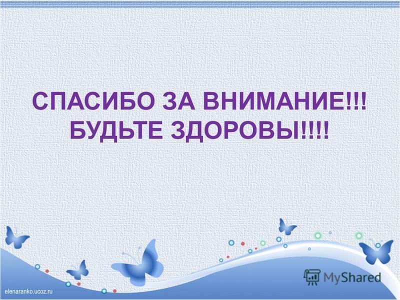 СПАСИБО ЗА ВНИМАНИЕ!!! БУДЬТЕ ЗДОРОВЫ!!!!