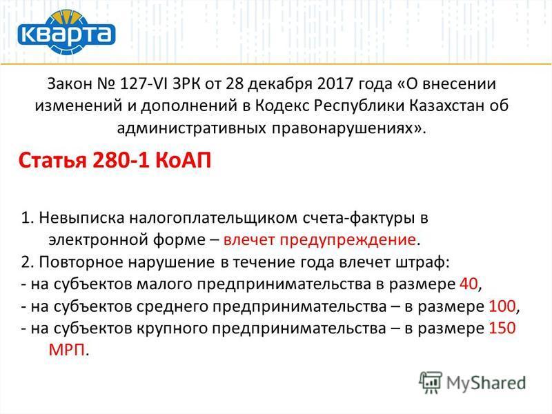Закон 127-VI ЗРК от 28 декабря 2017 года «О внесении изменений и дополнений в Кодекс Республики Казахстан об административных правонарушениях». Статья 280-1 КоАП 1. Невыписка налогоплательщиком счета-фактуры в электронной форме – влечет предупреждени