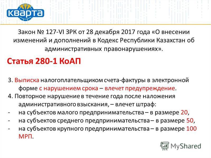 Закон 127-VI ЗРК от 28 декабря 2017 года «О внесении изменений и дополнений в Кодекс Республики Казахстан об административных правонарушениях». Статья 280-1 КоАП 3. Выписка налогоплательщиком счета-фактуры в электронной форме с нарушением срока – вле