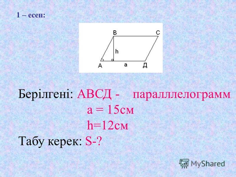 1 – есеп: Берілгені: АВСД - параллелограмм а = 15 см h=12 см Табу керек: S-?