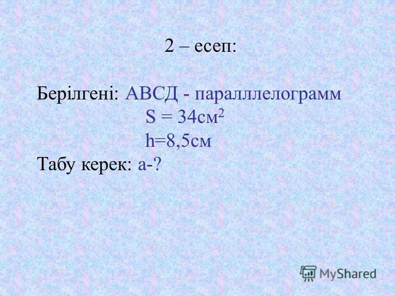 2 – есеп: Берілгені: АВСД - параллелограмм S = 34 см 2 h=8,5 см Табу керек: a-?