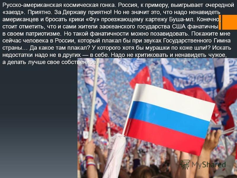 Обратимся к другой стороне той же проблемы. Русско-американский вопрос. Кто знает, возможно, это пережитки холодной войны, но и по сей день я встречаю людей, которые завидев на моей футболке американский флаг, начинают бросать гадости в лицо… Им все