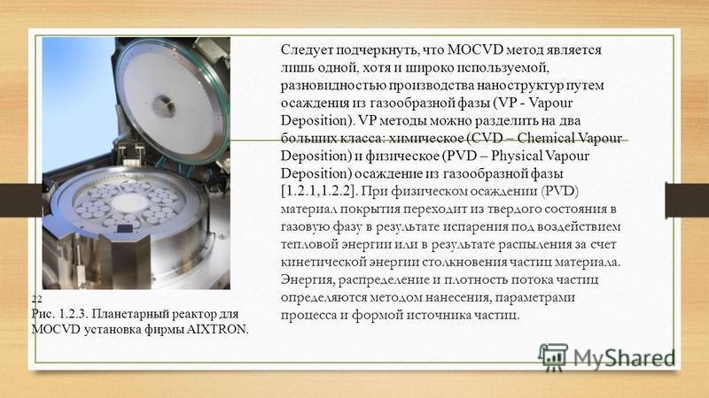 22 Рис. 1.2.3. Планетарный реактор для MOCVD установка фирмы AIXTRON. Следует подчеркнуть, что MOCVD метод является лишь одной, хотя и широко используемой, разновидностью производства наноструктур путем осаждения из газообразной фазы (VP - Vapour Dep