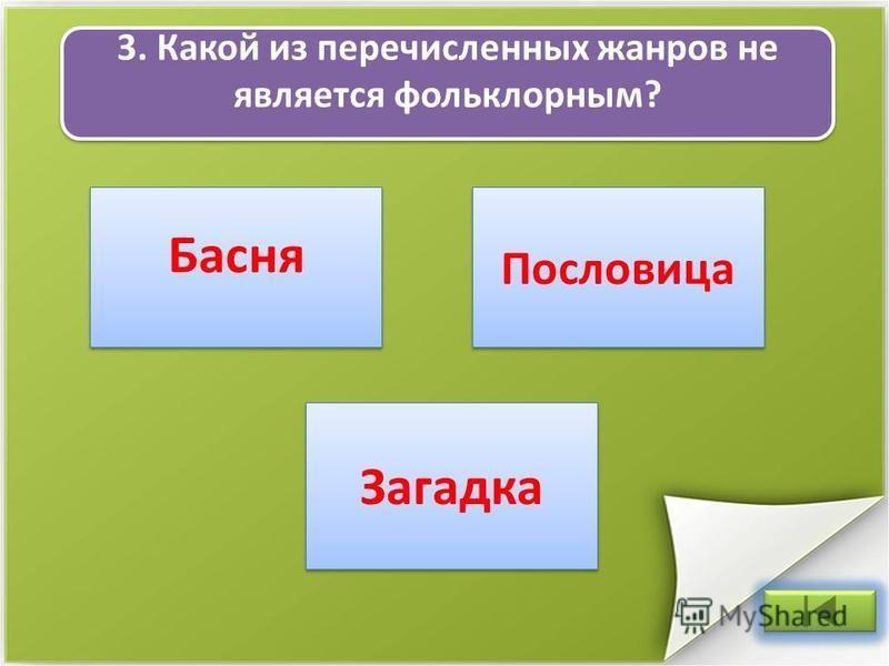 3. Какой из перечисленных жанров не является фольклорным? Пословица Басня Загадка
