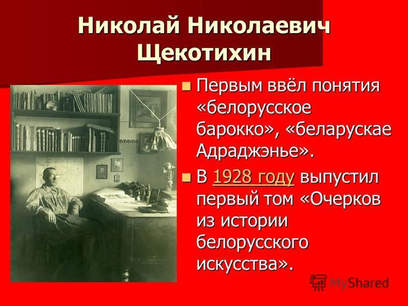 Николай Николаевич Щекотихин Первым ввёл понятия «белорусское барокко», «белорусская Адраджэнье». Первым ввёл понятия «белорусское барокко», «белорусская Адраджэнье». В 1928 году выпустил первый том «Очерков из истории белорусского искусства». В 1928