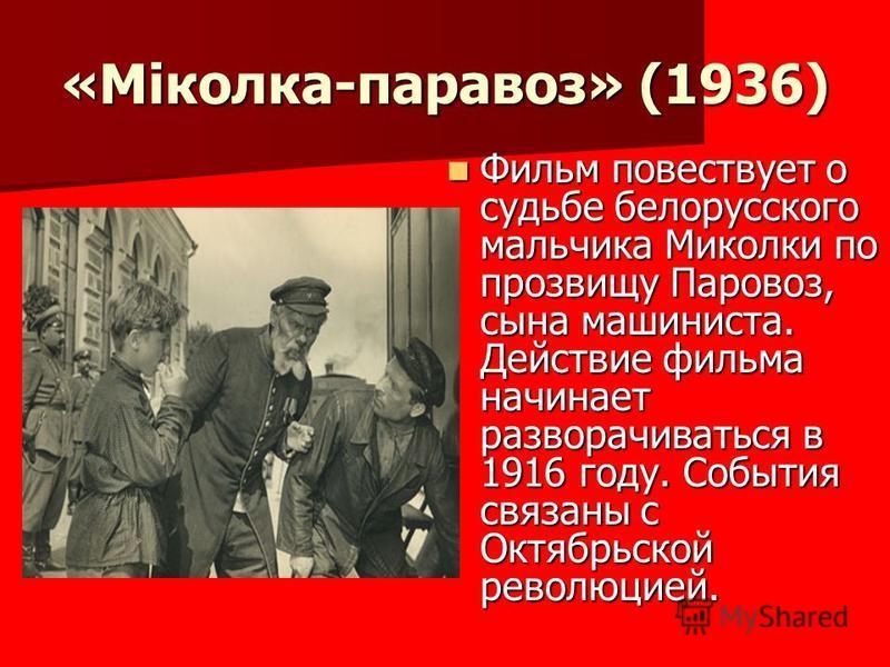 «Міколка-паравоз» (1936) Фильм повествует о судьбе белорусского мальчика Миколки по прозвищу Паровоз, сына машиниста. Действие фильма начинает разворачиваться в 1916 году. События связаны с Октябрьской революцией. Фильм повествует о судьбе белорусско