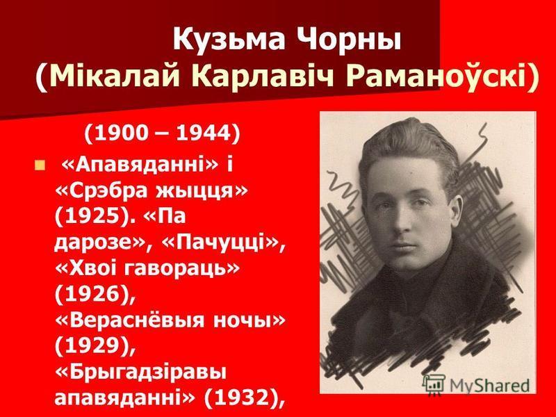 Кузьма Чорны (Мікалай Карлавіч Раманоўскі) (1900 – 1944) «Апавяданні» і «Срэбра жыцця» (1925). «Па дарозе», «Пачуцці», «Хвоі гавораць» (1926), «Вераснёвыя ночы» (1929), «Брыгадзіравы апавяданні» (1932),