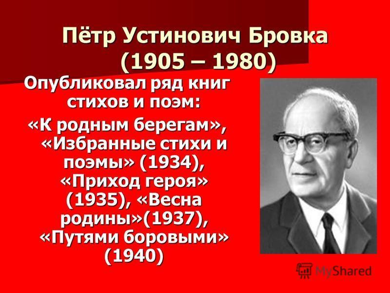 Пётр Устинович Бровка (1905 – 1980) Опубликовал ряд книг стихов и поэм: «К родным берегам», «Избранные стихи и поэмы» (1934), «Приход героя» (1935), «Весна родины»(1937), «Путями боровыми» (1940)