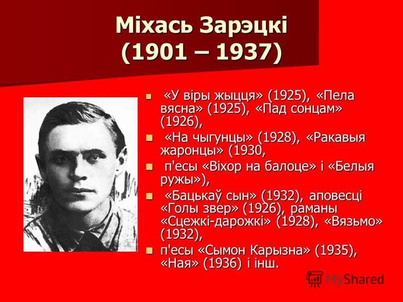 Міхась Зарэцкі (1901 – 1937) «У віры жыцця» (1925), «Пела вясна» (1925), «Пад сонцам» (1926), «У віры жыцця» (1925), «Пела вясна» (1925), «Пад сонцам» (1926), «На чыгунцы» (1928), «Ракавыя жаронцы» (1930, «На чыгунцы» (1928), «Ракавыя жаронцы» (1930,