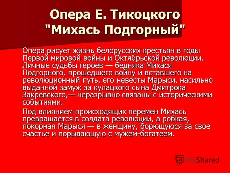 Опера рисует жизнь белорусских крестьян в годы Первой мировой войны и Октябрьской революции. Личные судьбы героев бедняка Михася Подгорного, прошедшего войну и вставшего на революционный путь, его невесты Марыси, насильно выданной замуж за кулацкого