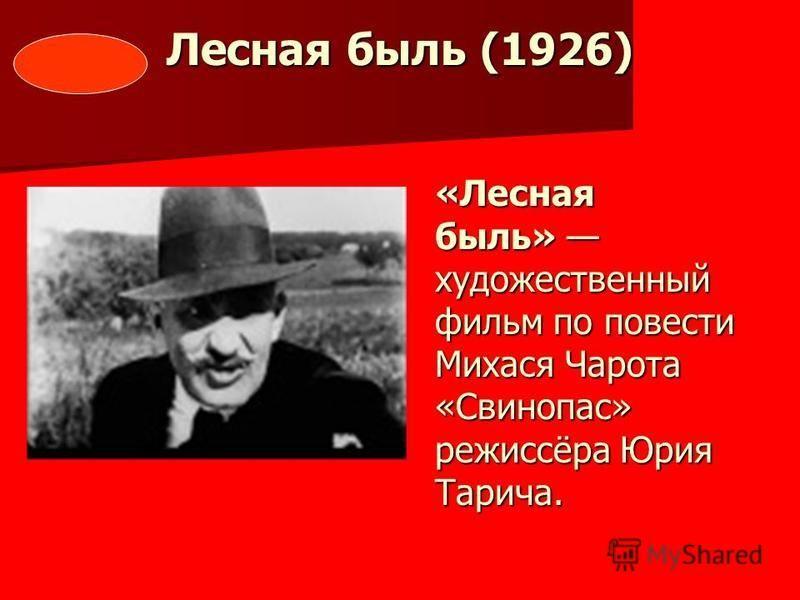 Лесная быль (1926) «Лесная быль» художественный фильм по повести Михася Чарота «Свинопас» режиссёра Юрия Тарича.