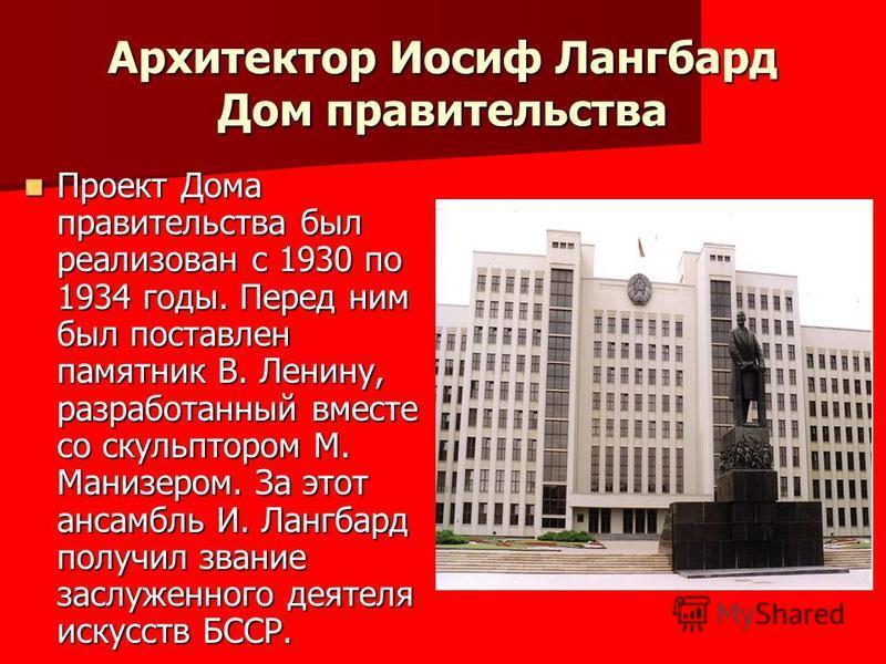 Архитектор Иосиф Лангбард Дом правительства Проект Дома правительства был реализован с 1930 по 1934 годы. Перед ним был поставлен памятник В. Ленину, разработанный вместе со скульптором М. Манизером. За этот ансамбль И. Лангбард получил звание заслуж