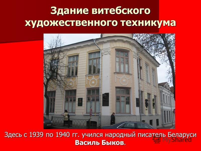 Здание витебского художественного техникума Здесь с 1939 по 1940 гг. учился народный писатель Беларуси Василь Быков.