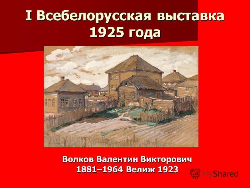 I Всебелорусская выставка 1925 года Волков Валентин Викторович 1881–1964 Велиж 1923