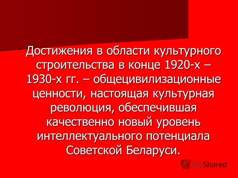 Достижения в области культурного строительства в конце 1920-х – 1930-х гг. – общецивилизационные ценности, настоящая культурная революция, обеспечившая качественно новый уровень интеллектуального потенциала Советской Беларуси.