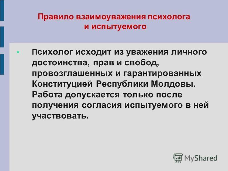 Правило взаимоуважения психолога и испытуемого П сихолог исходит из уважения личного достоинства, прав и свобод, провозглашенных и гарантированных Конституцией Республики Молдовы. Работа допускается только после получения согласия испытуемого в ней у
