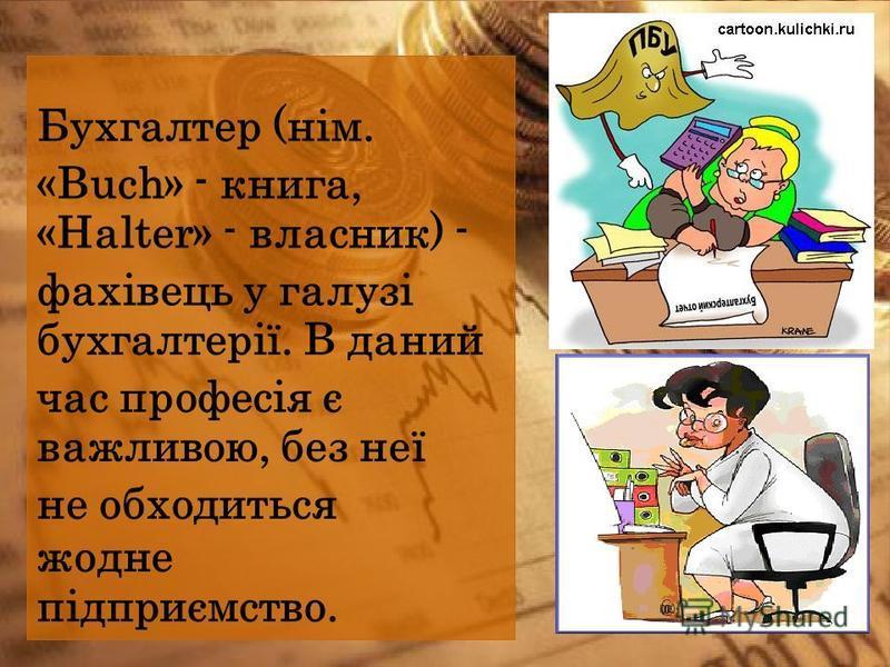 Бухгалтер (нім. «Buch» - книга, «Halter» - власник) - фахівець у галузі бухгалтерії. В даний час професія є важливою, без неї не обходиться жодне підприємство.