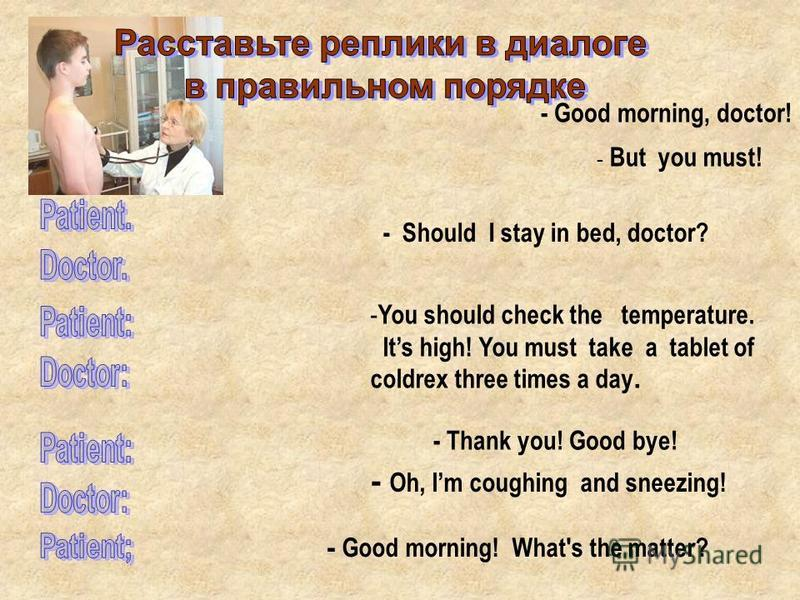 - Good morning, doctor! - Good morning! What's the matter? - You should check the temperature. Its high! You must take a tablet of coldrex three times a day. - Oh, Im coughing and sneezing! - Should I stay in bed, doctor? - But you must! - Thank you!