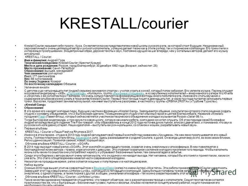 KRESTALL/courier Krestall/Courier называет себя просто - Кура. Он является ярким представителем новой школы русского рэпа, за которой стоит будущее. Неоднозначный, харизматичный и очень цепляющий автор и хип-хоп исполнитель, успешно делает песни как
