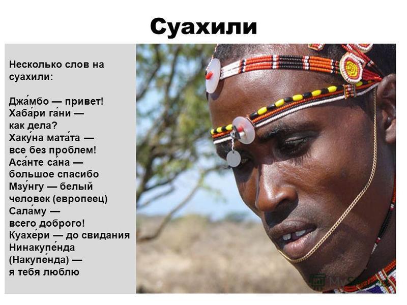 Суахили Несколько слов на суахили: Джа́мбо привет! Хаба́рига́ни как дела? Хаку́на мата́та все без проблем! Аса́нет са́на большое спасибо Мзу́нгу белый человек (европеец) Сала́му всего доброго! Куахе́ри до свидания Нинакупе́нда (Накупе́нда) я тебя люб