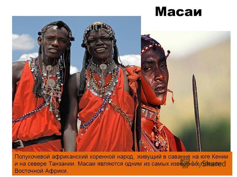 Масаи Полукочевой африканский коренной народ, живущий в саванне на юге Кении и на севере Танзании. Масаи являются одним из самых известных племён Восточной Африки.