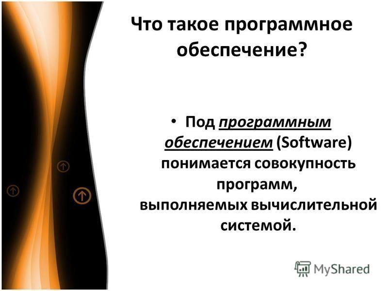 Что такое программное обеспечение? Под программным обеспечением (Software) понимается совокупность программ, выполняемых вычислительной системой.