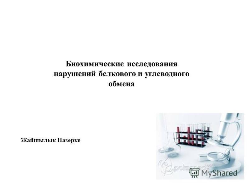 Биохимические исследования нарушений белкового и углеводного обмена Жайшылык Назерке