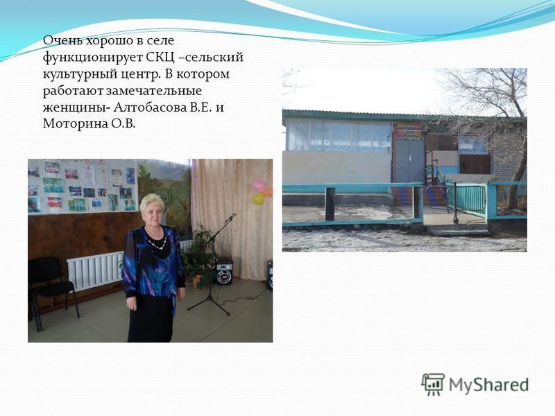 Очень хорошо в селе функционирует СКЦ –сельский культурный центр. В котором работают замечательные женщины- Алтобасова В.Е. и Моторина О.В.