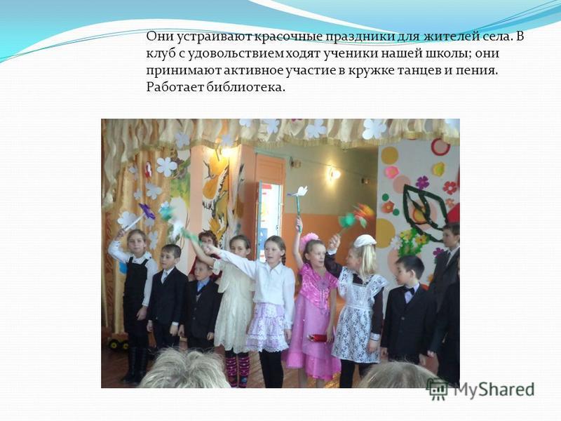 Они устраивают красочные праздники для жителей села. В клуб с удовольствием ходят ученики нашей школы; они принимают активное участие в кружке танцев и пения. Работает библиотека.