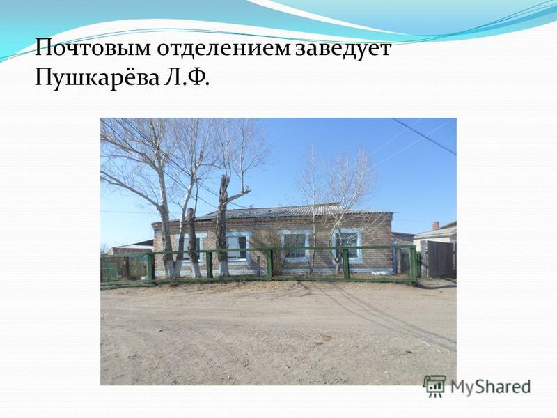 Почтовым отделением заведует Пушкарёва Л.Ф.