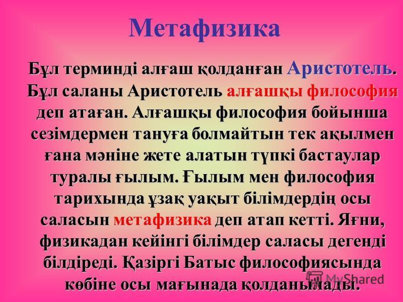 Метафизика Бұл терминді алғаш қолданған Аристотель. Бұл салоны Аристотель алғашқы философия деп атаған. Алғашқы философия бойынша сезімдермен тануға болмайтын тек ақылмен ғана мәніне жете алтын түпкі баста улар туралы ғылым. Ғылым мен философия тарих