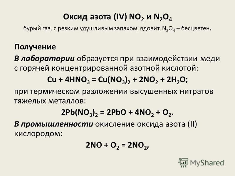 Оксид азота (IV) NO 2 и N 2 O 4 бурый газ, с резким удушливым запахом, ядовит, N 2 O 4 – бесцветен. Получение В лаборатории образуется при взаимодействии меди с горячей концентрированной азотной кислотой: Cu + 4HNO 3 = Cu(NO 3 ) 2 + 2NO 2 + 2H 2 O; п