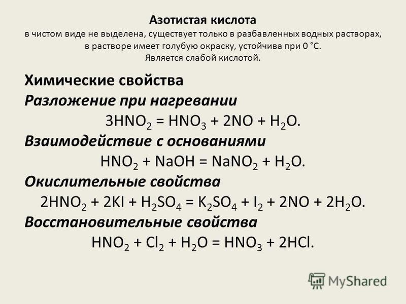 Азотистая кислота в чистом виде не выделена, существует только в разбавьленных водных растворах, в растворе имеет голубую окраску, устойчива при 0 °С. Является слабой кислотой. Химические свойства Разложение при нагревании 3HNO 2 = HNO 3 + 2NO + H 2