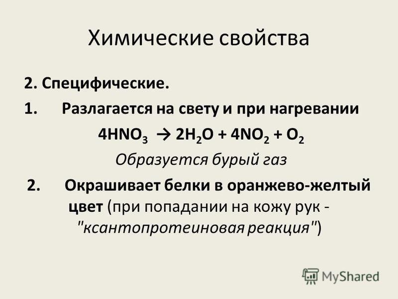 Химические свойства 2. Специфические. 1. Разлагается на свету и при нагревании 4HNO 3 2H 2 O + 4NO 2  + O 2  Образуется бурый газ 2. Окрашивает белки в оранжево-желтый цвет (при попадании на кожу рук - ксантопротеиновая реакция)