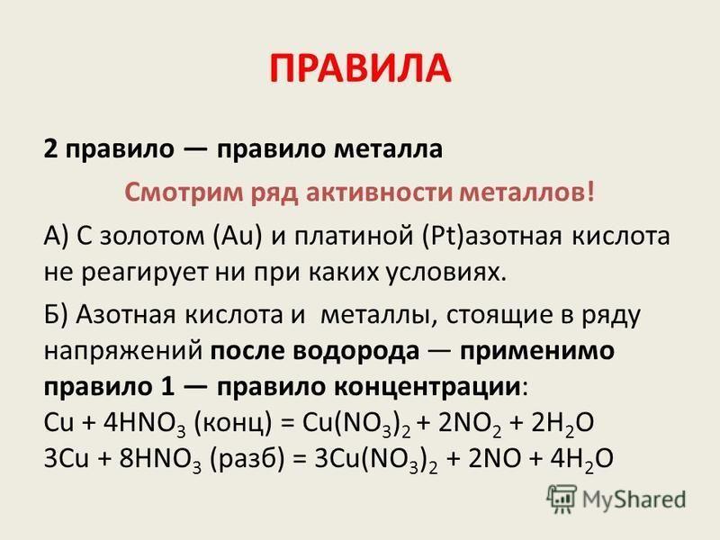 ПРАВИЛА 2 правило правило металла Смотрим ряд активности металлов! А) С золотом (Au) и платиной (Pt)азотная кислота не реагирует ни при каких условиях. Б) Азотная кислота и металлы, стоящие в ряду напряжений после водорода применимо правило 1 правило