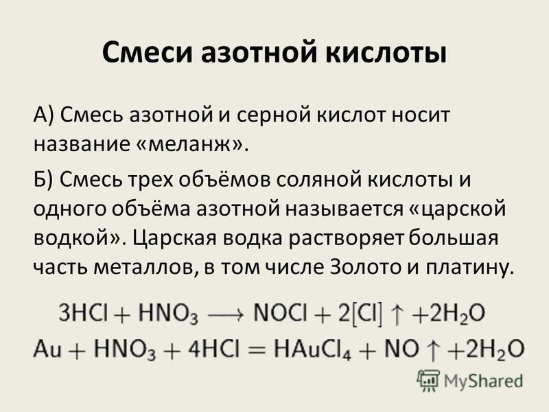 Смеси азотной кислоты А) Смесь азотной и серной кислот носит название «меланж». Б) Смесь трех объёмов соляной кислоты и одного объёма азотной называется «царской водкой». Царская водка растворяет большая часть металлов, в том числе Золото и платину.