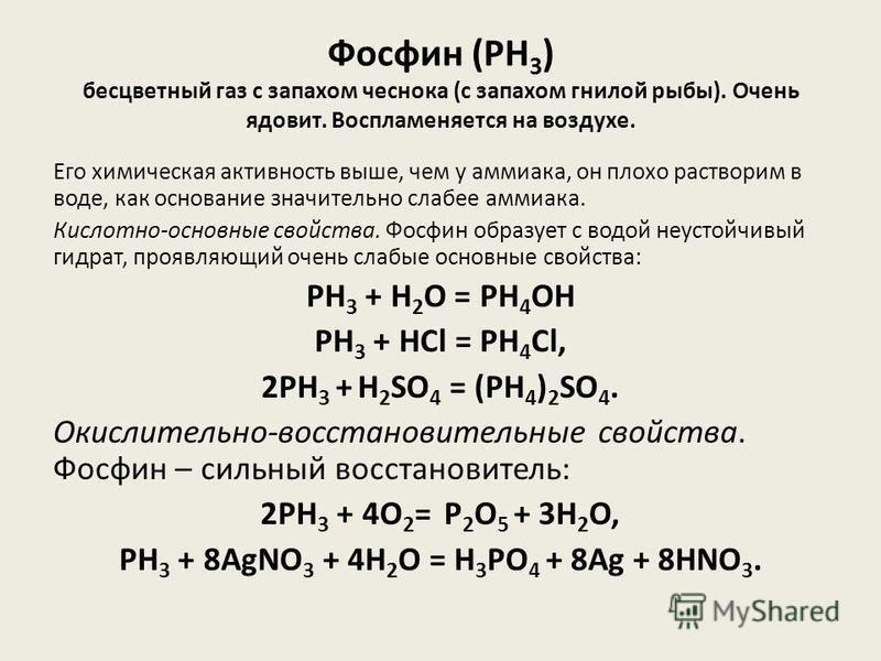 Фосфин (PH 3 ) бесцветный газ с запахом чеснока (с запахом гнилой рыбы). Очень ядовит. Воспламеняется на воздухе. Его химическая активность выше, чем у аммиака, он плохо растворим в воде, как основание значительно слабее аммиака. Кислотно-основные св