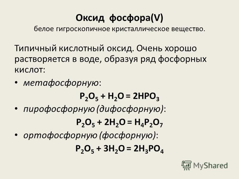 Оксид фосфора(V) белое гигроскопичное кристаллическое вещество. Типичный кислотный оксид. Очень хорошо растворяется в воде, образуя ряд фосфорных кислот: метафосфорную: P 2 O 5 + H 2 O = 2HPO 3 пирофосфорную (дифосфорную): P 2 O 5 + 2H 2 O = H 4 P 2