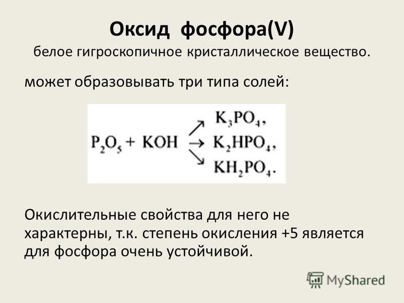 Оксид фосфора(V) белое гигроскопичное кристаллическое вещество. может образовывать три типа солей: Окислительные свойства для него не характерны, т.к. степень окисления +5 является для фосфора очень устойчивой.