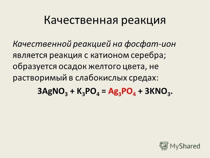 Качественная реакция Качественной реакцией на фосфат-ион является реакция с катионом серебра; образуется осадок желтого цвета, не растворимый в слабокислых средах: 3AgNO 3 + K 3 PO 4 = Ag 3 PO 4 + 3KNO 3.
