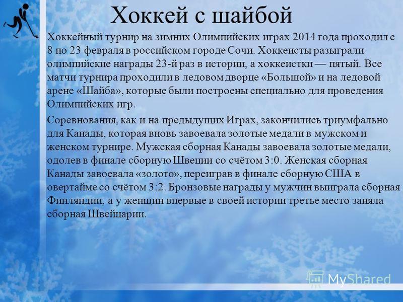 Хоккей с шайбой Хоккейный турнир на зимних Олимпийских играх 2014 года проходил с 8 по 23 февраля в российском городе Сочи. Хоккеисты разыграли олимпийские награды 23-й раз в истории, а хоккеистки пятый. Все матчи турнира проходили в ледовом дворце «