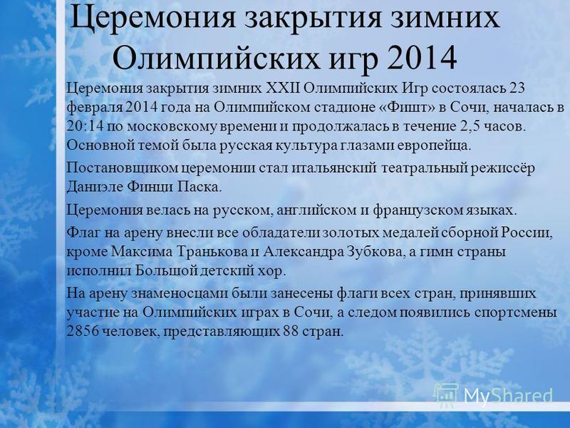 Церемония закрытия зимних Олимпийских игр 2014 Церемония закрытия зимних XXII Олимпийских Игр состоялась 23 февраля 2014 года на Олимпийском стадионе «Фишт» в Сочи, началась в 20:14 по московскому времени и продолжалась в течение 2,5 часов. Основной