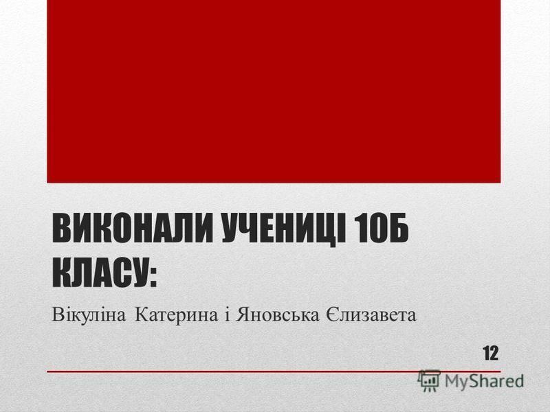 ВИКОНАЛИ УЧЕНИЦІ 10Б КЛАСУ: Вікуліна Катерина і Яновська Єлизавета 12