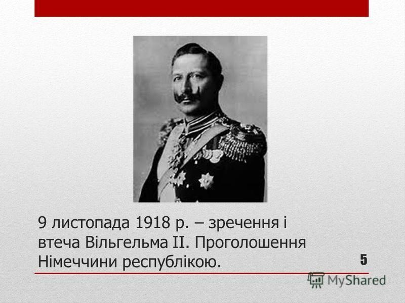 9 листопада 1918 р. – зречення і втеча Вільгельма ІІ. Проголошення Німеччини республікою. 5